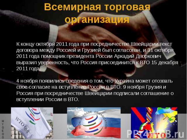 Всемирная торговая организация К концу октября 2011 года при посредничестве Швейцарии текст договора между Россией и Грузией был согласован, и 31 октября 2011 года помощник президента России Аркадий Дворкович выразил уверенность, что Россия присоеди…