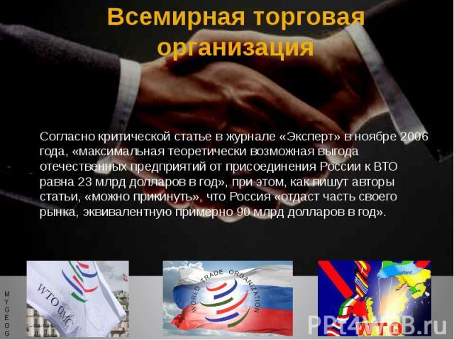 Всемирная торговая организация Согласно критической статье в журнале «Эксперт» в ноябре 2006 года, «максимальная теоретически возможная выгода отечественных предприятий от присоединения России к ВТО равна 23 млрд долларов в год», при этом, как пишут…