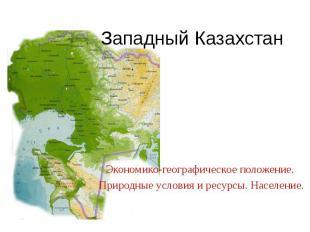 Западный Казахстан Экономико-географическое положение. Природные условия и ресур