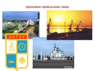 Крупнейшие города региона: Актау