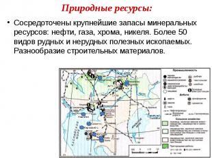 Природные ресурсы: Сосредоточены крупнейшие запасы минеральных ресурсов: нефти,