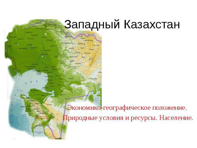 Западный Казахстан Экономико-географическое положение. Природные условия и ресурсы. Население.