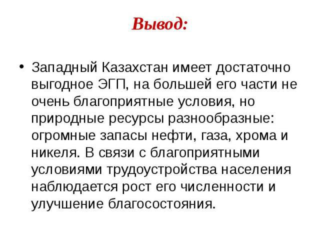 Западный Казахстан имеет достаточно выгодное ЭГП, на большей его части не очень благоприятные условия, но природные ресурсы разнообразные: огромные запасы нефти, газа, хрома и никеля. В связи с благоприятными условиями трудоустройства населения набл…