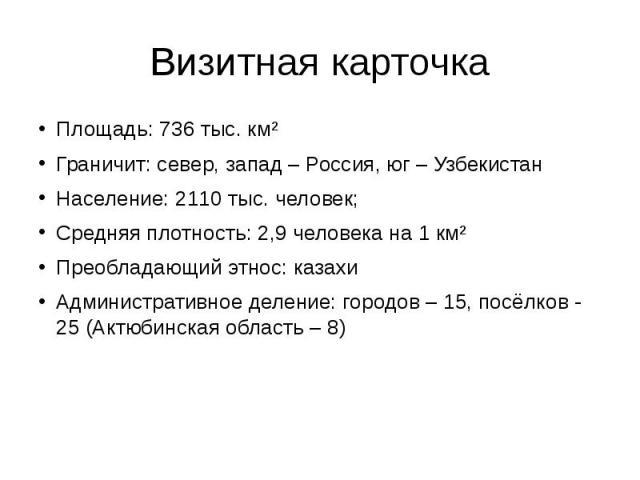 Визитная карточка Площадь: 736 тыс. км² Граничит: север, запад – Россия, юг – Узбекистан Население: 2110 тыс. человек; Средняя плотность: 2,9 человека на 1 км² Преобладающий этнос: казахи Административное деление: городов – 15, посёлков - 25 (Актюби…