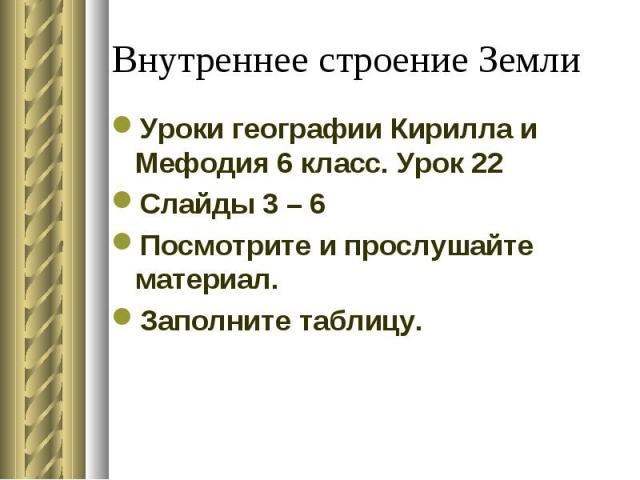 Уроки географии Кирилла и Мефодия 6 класс. Урок 22 Уроки географии Кирилла и Мефодия 6 класс. Урок 22 Слайды 3 – 6 Посмотрите и прослушайте материал. Заполните таблицу.