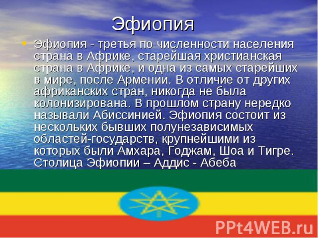 Эфиопия - третья по численности населения страна в Африке, старейшая христианская страна в Африке, и одна из самых старейших в мире, после Армении. В отличие от других африканских стран, никогда не была колонизирована. В прошлом страну нередко назыв…