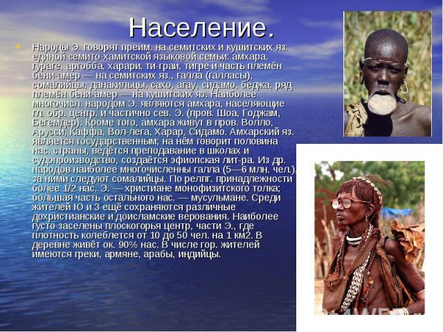 Народы Э. говорят преим. на семитских и кушитских яз. единой семито-хамитской языковой семьи: амхара, гураге, аргобба, харари, ти-граи, тигре и часть племён бени-амер — на семитских яз., галла (галласы), сомалийцы, данакильцы, сахо, агау, сидамо, бе…