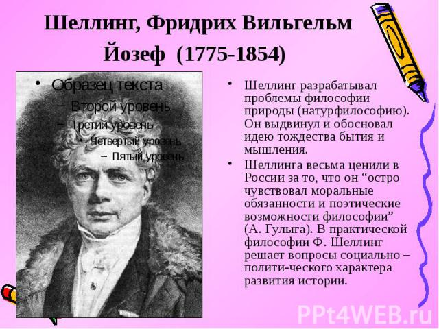 """Шеллинг, Фридрих Вильгельм Йозеф (1775-1854) Шеллинг разрабатывал проблемы философии природы (натурфилософию). Он выдвинул и обосновал идею тождества бытия и мышления. Шеллинга весьма ценили в России за то, что он """"остро чувствовал моральные обязанн…"""