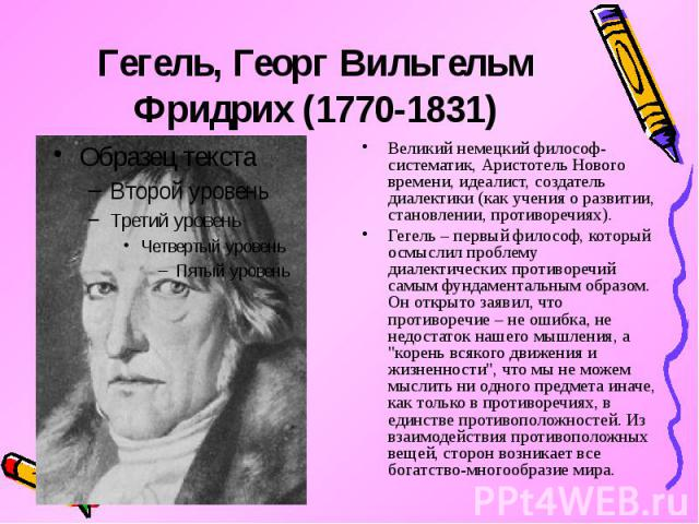 Гегель, Георг Вильгельм Фридрих (1770-1831) Великий немецкий философ-систематик, Аристотель Нового времени, идеалист, создатель диалектики (как учения о развитии, становлении, противоречиях). Гегель – первый философ, который осмыслил проблему диалек…