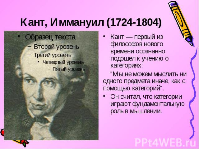 """Кант, Иммануил (1724-1804) Кант — первый из философов нового времени осознанно подошел к учению о категориях: """"Мы не можем мыслить ни одного предмета иначе, как с помощью категорий"""". Он считал, что категории играют фундаментальную роль в мышлении."""