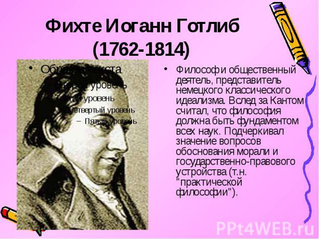 Фихте Иоганн Готлиб (1762-1814) Философ и общественный деятель, представитель немецкого классического идеализма. Вслед за Кантом считал, что философия должна быть фундаментом всех наук. Подчеркивал значение вопросов обоснования морали и государствен…