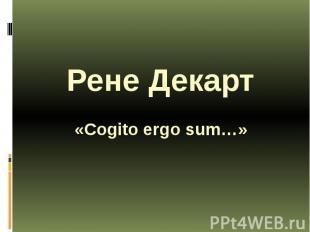 Рене Декарт «Cogito ergo sum…»