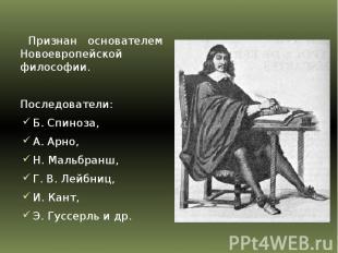 Признан основателем Новоевропейской философии. Последователи: Б. Спиноза, А. Арн
