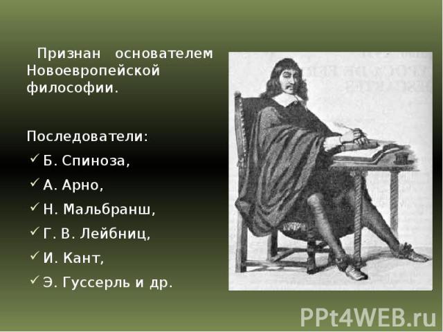 Признан основателем Новоевропейской философии. Последователи: Б. Спиноза, А. Арно, Н. Мальбранш, Г. В. Лейбниц, И. Кант, Э. Гуссерль и др.