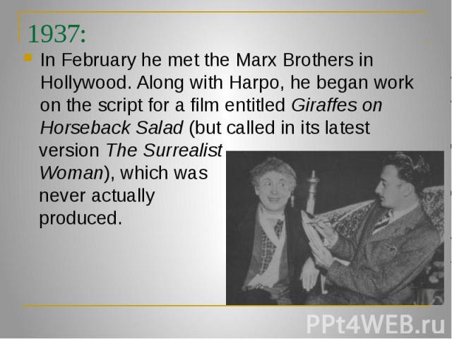 1937: In February he met the Marx Brothers in Hollywood. Along with Harpo, he began work on the script for a film entitled Giraffes on Horseback Salad (but called in its latest version The Surrealist Woman), which was never actually produced.