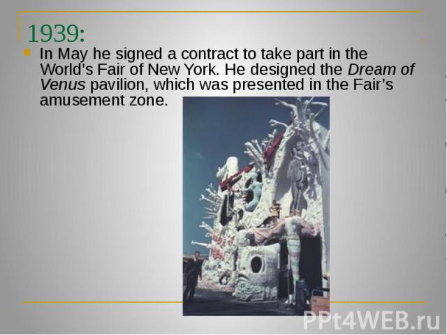 1939: In May he signed a contract to take part in the World's Fair of New York. He designed the Dream of Venus pavilion, which was presented in the Fair's amusement zone.