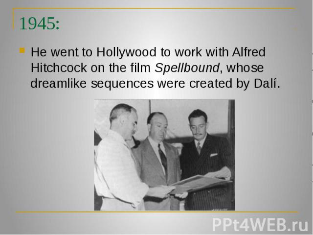 1945: He went to Hollywood to work with Alfred Hitchcock on the film Spellbound, whose dreamlike sequences were created by Dalí.