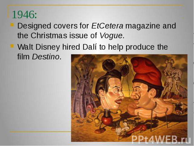 1946: Designed covers for EtCetera magazine and the Christmas issue of Vogue. Walt Disney hired Dalí to help produce the film Destino.