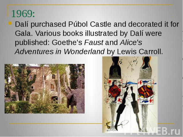 1969: Dalí purchased Púbol Castle and decorated it for Gala. Various books illustrated by Dalí were published: Goethe's Faust and Alice's Adventures in Wonderland by Lewis Carroll.