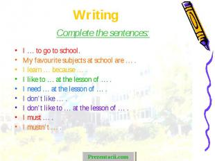 Complete the sentences: Complete the sentences: I … to go to school. My favourit