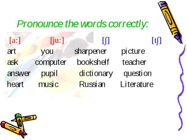 [a:] [ju:] [∫] [t∫] [a:] [ju:] [∫] [t∫] art you sharpener picture ask computer bookshelf teacher answer pupil dictionary question heart music Russian Literature
