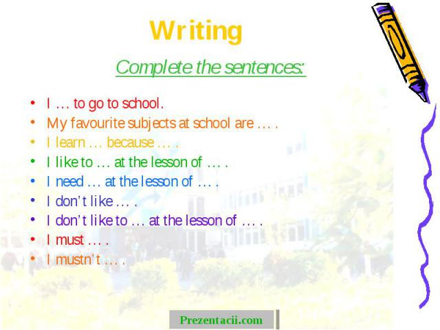 Complete the sentences: Complete the sentences: I … to go to school. My favourite subjects at school are … . I learn … because … . I like to … at the lesson of … . I need … at the lesson of … . I don't like … . I don't like to … at the lesson of … .…