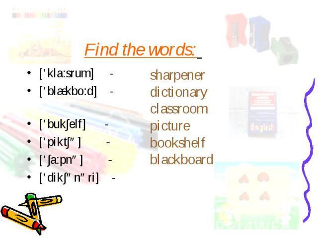 ['kla:srum] - ['kla:srum] - ['blækbo:d] - ['buk∫elf] - ['pikt∫ə] - ['∫a:pnə] - ['dik∫ənəri] -
