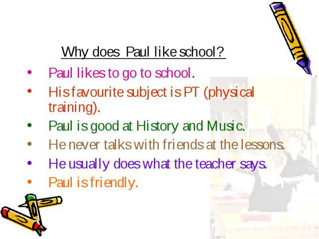 Paul likes to go to school. Paul likes to go to school. His favourite subject is PT (physical training). Paul is good at History and Music. He never talks with friends at the lessons. He usually does what the teacher says. Paul is friendly.