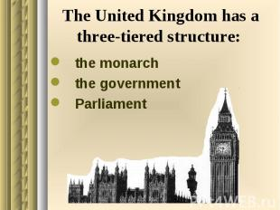 The United Kingdom has a three-tiered structure: the monarch the government Parl