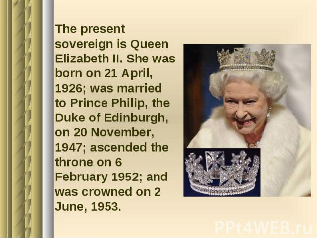 The present sovereign is Queen Elizabeth II. She was born on 21 April, 1926; was married to Prince Philip, the Duke of Edinburgh, on 20 November, 1947; ascended the throne on 6 February 1952; and was crowned on 2 June, 1953. The present sovereign is…