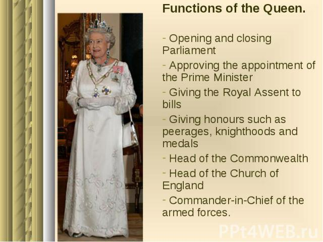 Functions of the Queen. Functions of the Queen. Opening and closing Parliament Approving the appointment of the Prime Minister Giving the Royal Assent to bills Giving honours such as peerages, knighthoods and medals Head of the Commonwealth Head of …