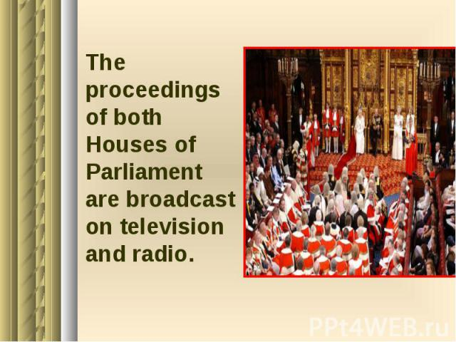 The proceedings of both Houses of Parliament are broadcast on television and radio. The proceedings of both Houses of Parliament are broadcast on television and radio.