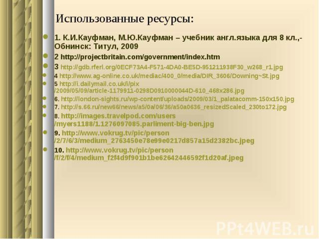 Использованные ресурсы: 1. К.И.Кауфман, М.Ю.Кауфман – учебник англ.языка для 8 кл.,- Обнинск: Титул, 2009 2 http://projectbritain.com/government/index.htm 3 http://gdb.rferl.org/0ECF73A4-F571-4DA0-BE5D-951211938F30_w268_r1.jpg 4 http://www.ag-online…