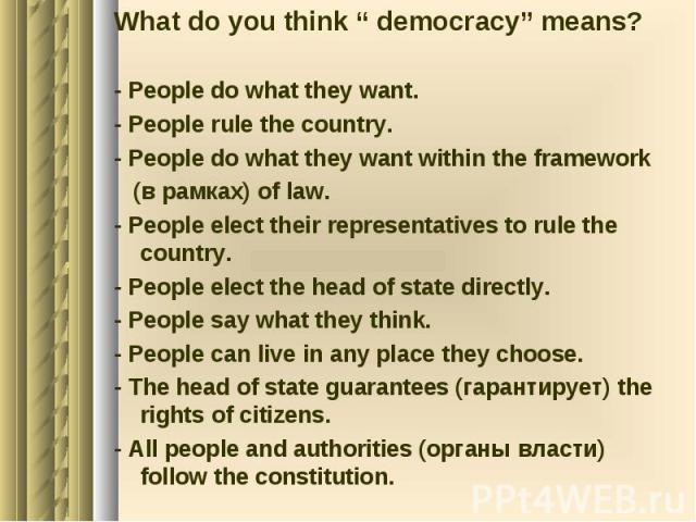 "What do you think "" democracy"" means? - People do what they want. - People rule the country. - People do what they want within the framework (в рамках) of law. - People elect their representatives to rule the country. - People elect the head of stat…"