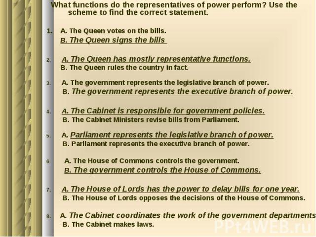 What functions do the representatives of power perform? Use the scheme to find the correct statement. 1. A. The Queen votes on the bills. B. The Queen signs the bills 2. A. The Queen has mostly representative functions. B. The Queen rules the countr…