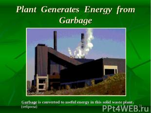 Garbage is converted to useful energy in this solid waste plant. Garbage is conv