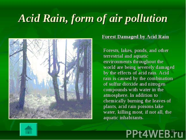 Forest Damaged by Acid Rain Forest Damaged by Acid Rain Forests, lakes, ponds, and other terrestrial and aquatic environments throughout the world are being severely damaged by the effects of acid rain. Acid rain is caused by the combination of sulf…