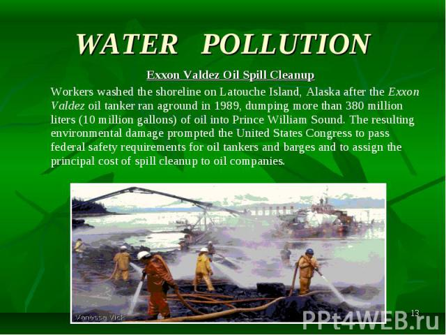 Exxon Valdez Oil Spill Cleanup Exxon Valdez Oil Spill Cleanup Workers washed the shoreline on Latouche Island, Alaska after the Exxon Valdez oil tanker ran aground in 1989, dumping more than 380 million liters (10 million gallons) of oil into Prince…