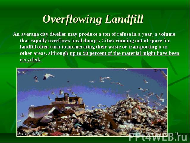An average city dweller may produce a ton of refuse in a year, a volume that rapidly overflows local dumps. Cities running out of space for landfill often turn to incinerating their waste or transporting it to other areas, although up to 90 percent …