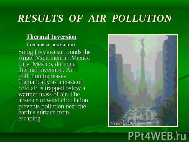 Thermal Inversion Thermal Inversion (тепловые аномалии) Smog (туман) surrounds the Angel Monument in Mexico City, Mexico, during a thermal inversion. Air pollution increases dramatically as a mass of cold air is trapped below a warmer mass of air. T…