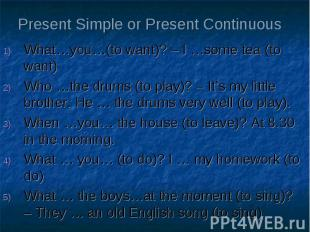 Present Simple or Present Continuous What…you…(to want)? – I …some tea (to want)