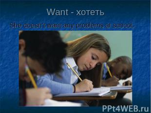 Want - хотеть She doesn't want any problems at school.