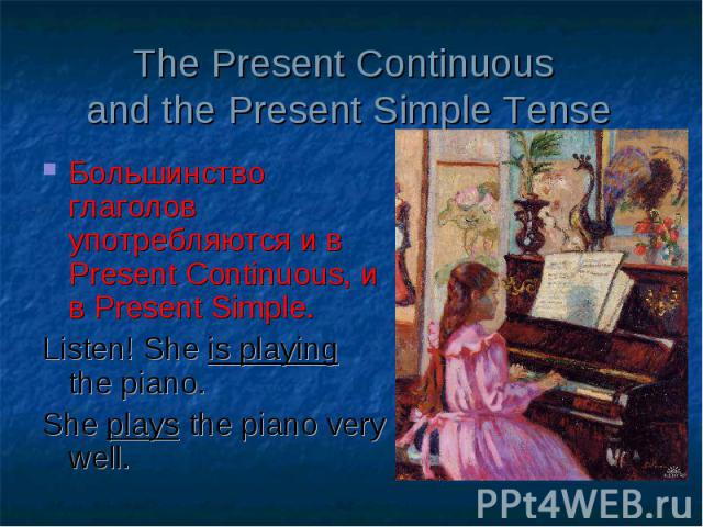 The Present Continuous and the Present Simple Tense Большинство глаголов употребляются и в Present Continuous, и в Present Simple. Listen! She is playing the piano. She plays the piano very well.