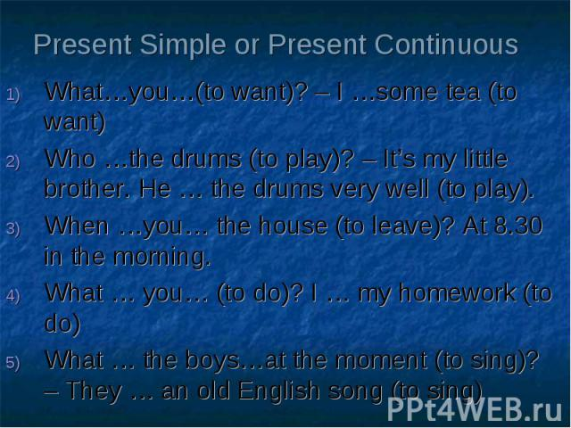 Present Simple or Present Continuous What…you…(to want)? – I …some tea (to want) Who …the drums (to play)? – It's my little brother. He … the drums very well (to play). When …you… the house (to leave)? At 8.30 in the morning. What … you… (to do)? I …