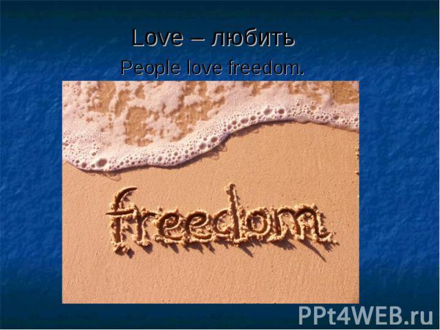Love – любить Love – любить People love freedom.