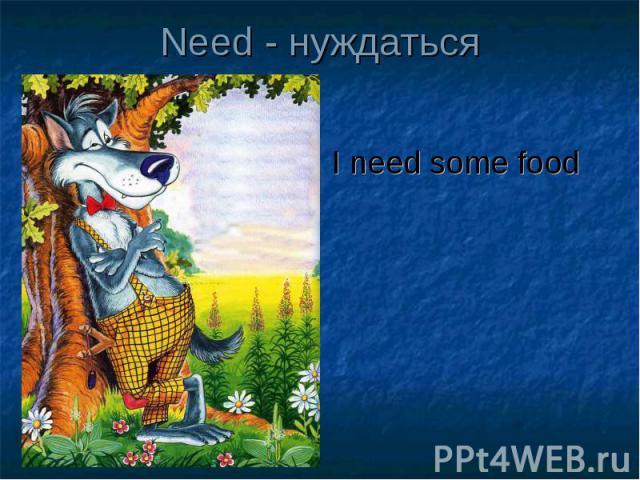 Need - нуждаться I need some food