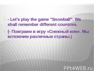 "- Let's play the game ""Snowball"". We shall remember different countrie"