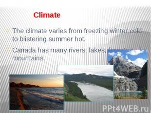Climate The climate varies from freezing winter cold to blistering summer hot. C