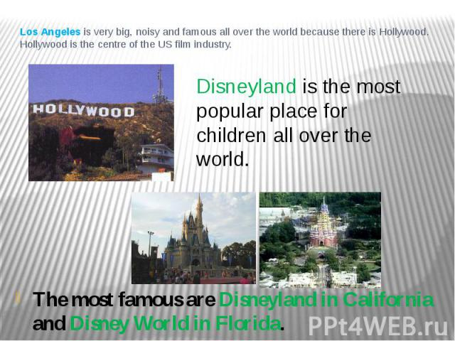 Los Angeles is very big, noisy and famous all over the world because there is Hollywood. Hollywood is the centre of the US film industry. The most famous are Disneyland in California and Disney World in Florida.