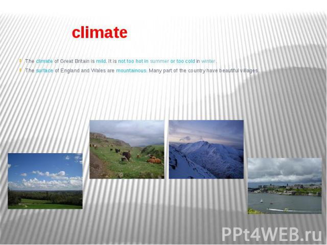 climate The climate of Great Britain is mild. It is not too hot in summer or too cold in winter. The surface of England and Wales are mountainous. Many part of the country have beautiful villages.
